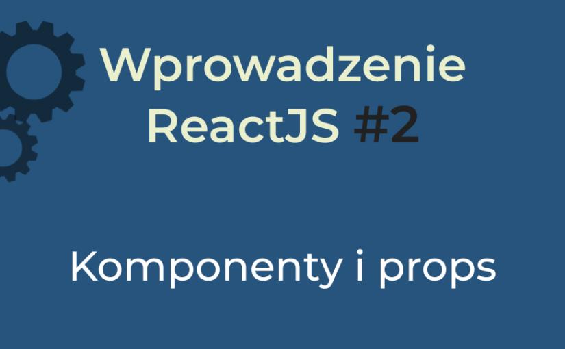 Wprowadzenie React #2 (2020) – komponenty i props