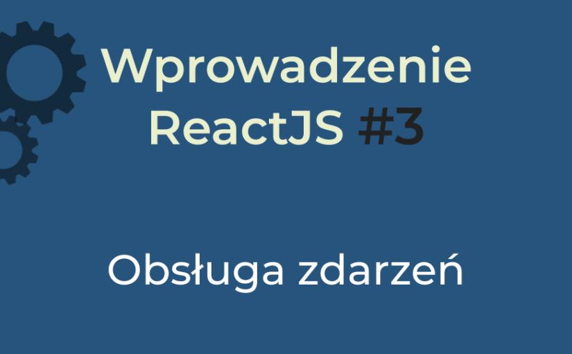 Wprowadzenie React #3 (2020) – obsługa zdarzeń