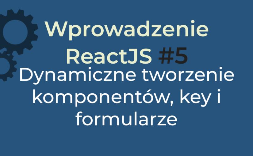 Wprowadzenie React #5 (2020) – Obsługa formularza i props key