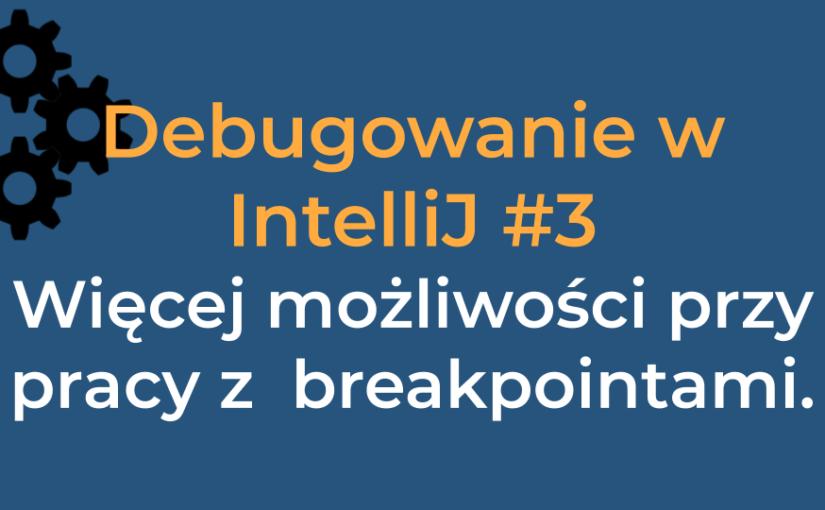 Debugowanie w IntelliJ #3 Więcej możliwości przy pracy z  breakpointami.
