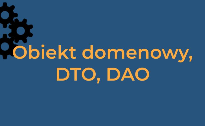 Obiekt domenowy, DTO, DAO