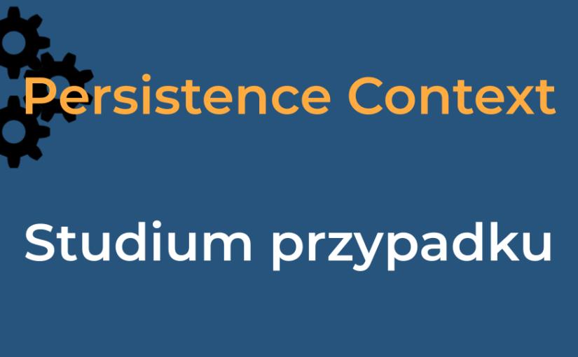 Persistence Context – studium przypadku z rozmowy kwalifikacyjnej